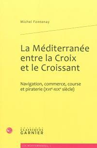 La Méditerranée entre la croix et le croissant : navigation, commerce, course et piraterie (XVIe-XIXe siècles)