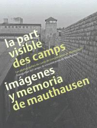 La part visible des camps : les photographies du camp de concentration de Mauthausen = Imàgenes y memoria de Mauthausen : fotografias del campo de concentracion de Mauthausen