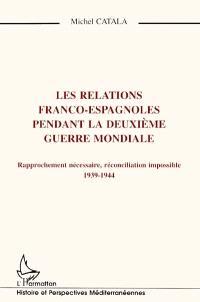 Les relations franco-espagnoles pendant la Deuxième Guerre mondiale : rapprochement nécessaire, réconciliation impossible, 1939-1944