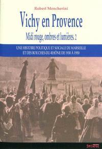 Midi rouge, ombres et lumières : une histoire politique et sociale de Marseille et des Bouches-du-Rhône de 1930 à 1950. Volume 2, Vichy en Provence