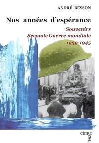 Nos années d'espérance : souvenirs : Seconde Guerre mondiale, 1939-1945