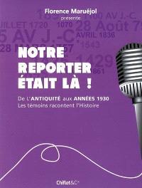 Notre reporter était là ! : de l'Antiquité aux années 1930, les témoins racontent l'histoire