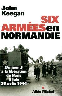Six armées en Normandie : du jour J à la libération de Paris : 6 juin-25 août 1944