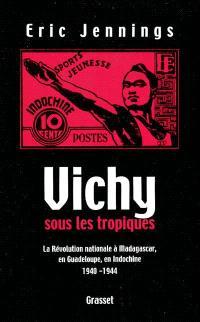 Vichy sous les tropiques : la révolution nationale à Madagascar, en Guadeloupe, en Indochine : 1940-1944