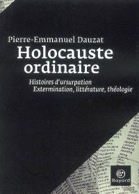 Holocauste ordinaire : histoires d'usurpation : extermination, littérature, théologie