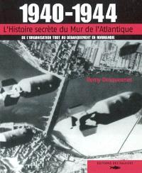 1940-1944 : l'histoire secrète du mur de l'Atlantique : de l'organisation Todt au débarquement en Normandie