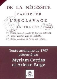 De la nécessité d'adopter l'esclavage en France : comme moyen de prospérité pour nos colonies, comme punition pour les coupables, comme ressource en faveur des indigens : texte anonyme de 1797