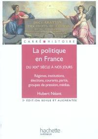 La politique en France : du XIXe siècle à nos jours : régimes, institutions, élections, courants, partis, groupes de pression, médias
