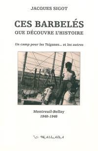 Ces barbelés que découvre l'histoire : un camp pour les Tsiganes... et les autres : Montreuil-Bellay, 1940-1946