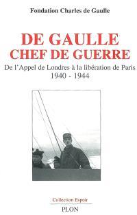 De Gaulle chef de guerre : de l'appel de Londres à la libération de Paris, 1940-1944 : colloque international, Ecole militaire et Assemblée nationale, Paris, 8, 19 et 20 octobre 2006