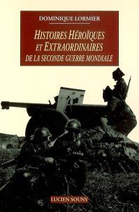 Histoires héroïques et extraordinaires de la Seconde Guerre mondiale
