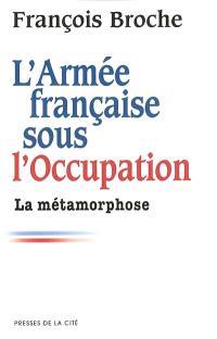 L'armée française sous l'Occupation. Volume 2, La métamorphose