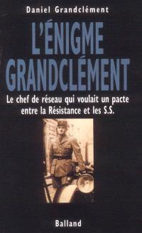 L'énigme Grandclément : le chef de réseau qui voulait un pacte entre la Résistance et les S.S.
