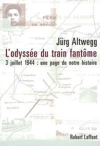 L'odyssée du train fantôme : 3 juillet 1944 : une page méconnue de notre histoire