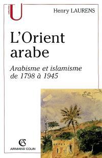 L'Orient arabe : arabisme et islamisme de 1798 à 1945