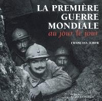 La Première Guerre mondiale : au jour le jour