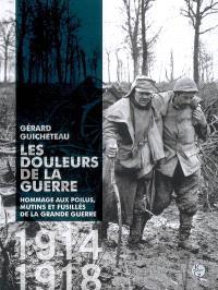 Les douleurs de la guerre : hommage aux poilus, mutins et fusillés de la Grande Guerre, 1914-1918