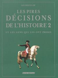 Les pires décisions de l'histoire : et les gens qui les ont prises. Volume 2