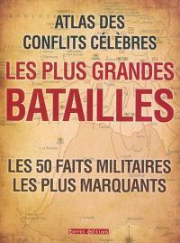 Les plus grandes batailles : atlas des conflits célèbres : les 50 faits militaires les plus marquants