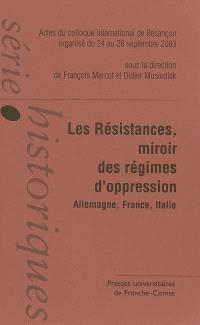 Les résistances : miroirs des régimes d'oppression, Allemagne, France, Italie : actes du colloque international de Besançon organisé du 24 au 26 septembre 2003