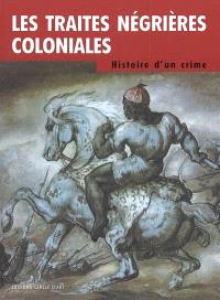 Les traites négrières coloniales : histoire d'un crime : Europe, Afrique, Amériques