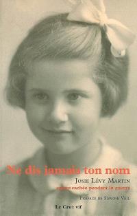 Ne dis jamais ton nom : Josie Lévy Martin, enfant cachée pendant la guerre