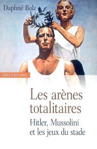 Les arènes totalitaires : fascisme, nazisme et propagande sportive : Hitler, Mussolini et les jeux du stade