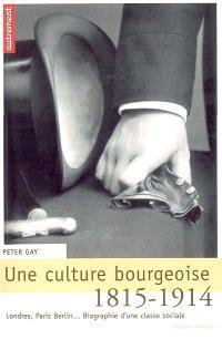 Une culture bourgeoise : Londres, Paris, Berlin... biographie d'une classe sociale, 1815-1914