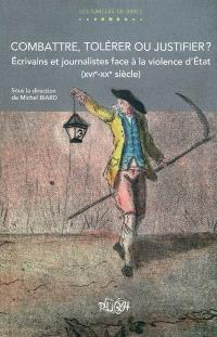 Combattre, tolérer ou justifier ? : écrivains et journalistes face à la violence d'Etat (XVIe-XXe siècle)