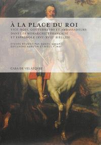 A la place du roi : vice-rois, gouverneurs et ambassadeurs dans les monarchies française et espagnole (XVIe-XVIIIe siècles)