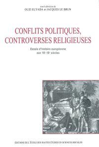 Conflits politiques, controverses religieuses : essais d'histoire européenne aux 16e-18e siècles