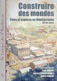 Construire des mondes : élites et espaces en Méditerranée : XVIe-XXe siècle