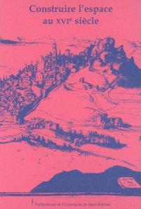 Construire l'espace au XVIe siècle : actes du XIVe colloque du Puy-en-Velay