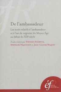 De l'ambassadeur : les écrits relatifs à l'ambassadeur et à l'art de négocier du Moyen Age au début du XIXe siècle