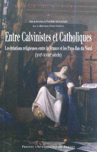 Entre calvinistes et catholiques : les relations religieuses entre la France et les Pays-Bas du Nord (XVIe-XVIIIe siècle)
