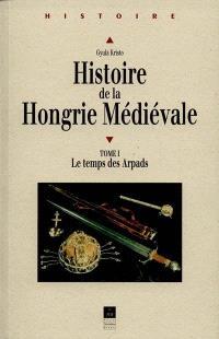 Histoire de la Hongrie médiévale. Volume 1, Le temps des Arpads