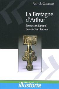 La Bretagne d'Arthur : Bretons et Saxons des siècles obscurs
