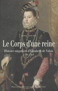 Le corps d'une reine : histoire singulière d'Elisabeth de Valois, 1546-1568