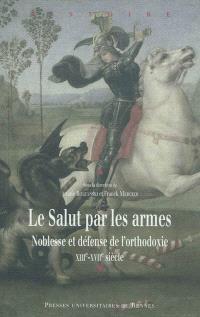 Le salut par les armes : noblesse et défense de l'orthodoxie, XIIIe-XVIIe siècle