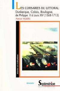 Les corsaires du littoral : Dunkerque, Calais, Boulogne de Philippe II à Louis XIV (1568-1713) : de la guerre de 80 ans à la guerre de succession d'Espagne