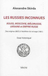 Les Russies inconnues, Rouss, Moscovie, Biélorussie, Ukraine et Empire russe : des origines (862) à l'abolition du servage (1861) : essai historique