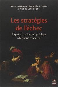 Les stratégies de l'échec : enquêtes sur l'action politique à l'époque moderne