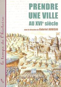 Prendre une ville au XVIe siècle : histoire, arts, lettres