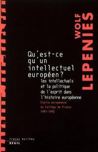 Qu'est-ce qu'un intellectuel européen ? : les intellectuels et la politique de l'esprit dans l'histoire européenne : chaire européenne du Collège de France, 1991-1992