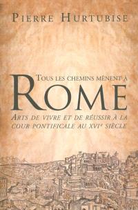 Tous les chemins mènent à Rome  : arts de vivre et de réussir à la cour pontificale au XVIe siècle