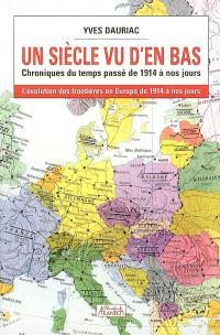Un siècle vu d'en bas : chroniques du temps passé de 1914 à nos jours : l'évolution des frontières en Europe de 1914 à nos jours