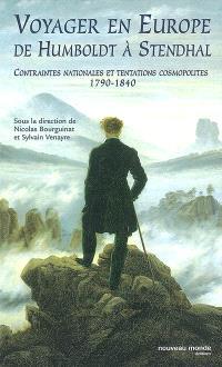 Voyager en Europe, de Humboldt à Stendhal : contraintes nationales et tentations cosmopolites, 1790-1840