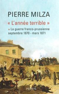L'année terrible. Volume 1, La guerre franco-prussienne : septembre 1870-mars 1871