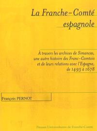 La Franche-Comté espagnole : à travers les archives de Simancas, une autre histoire des Franc-Comtois et de leurs relations avec l'Espagne de 1493 à 1678