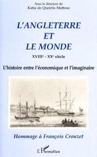 L'Angleterre et le monde XVIIIe-XXe siècle : l'histoire entre l'économique et l'imaginaire : hommage à François Crouzet